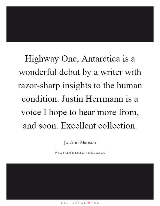 Highway One, Antarctica is a wonderful debut by a writer with razor-sharp insights to the human condition. Justin Herrmann is a voice I hope to hear more from, and soon. Excellent collection Picture Quote #1
