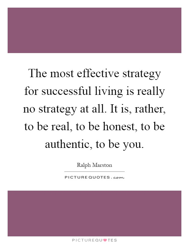 The most effective strategy for successful living is really no strategy at all. It is, rather, to be real, to be honest, to be authentic, to be you Picture Quote #1