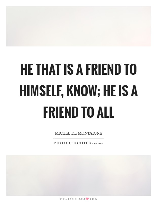 He that is a friend to himself, know; he is a friend to all Picture Quote #1