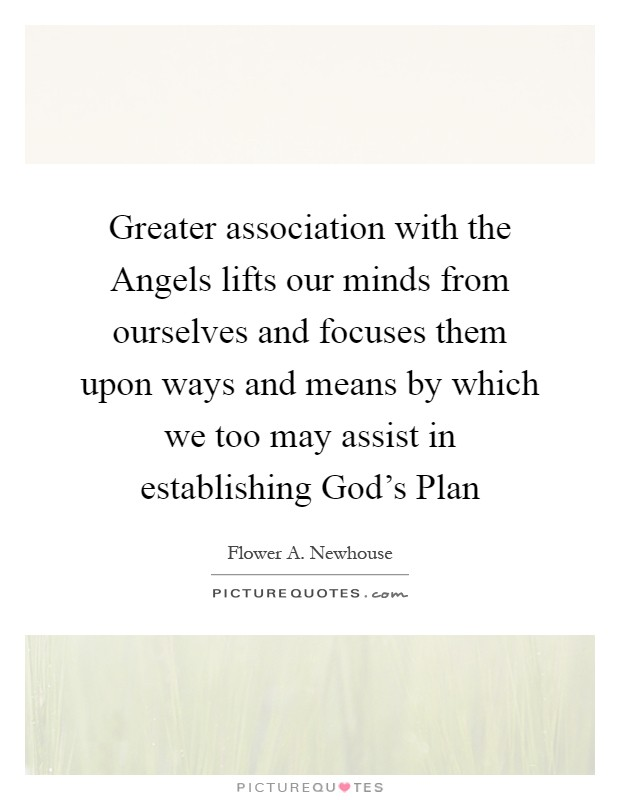 Greater association with the Angels lifts our minds from ourselves and focuses them upon ways and means by which we too may assist in establishing God's Plan Picture Quote #1