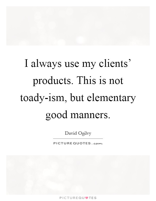 I always use my clients' products. This is not toady-ism, but elementary good manners Picture Quote #1
