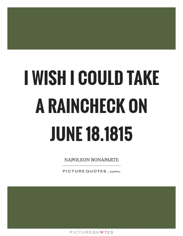I wish I could take a raincheck on June 18.1815 Picture Quote #1