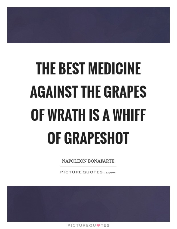 The best medicine against the grapes of wrath is a whiff of grapeshot Picture Quote #1