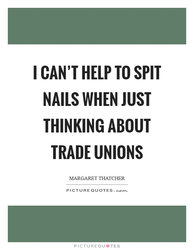 I can't help to spit nails when just thinking about Trade Unions Picture Quote #1