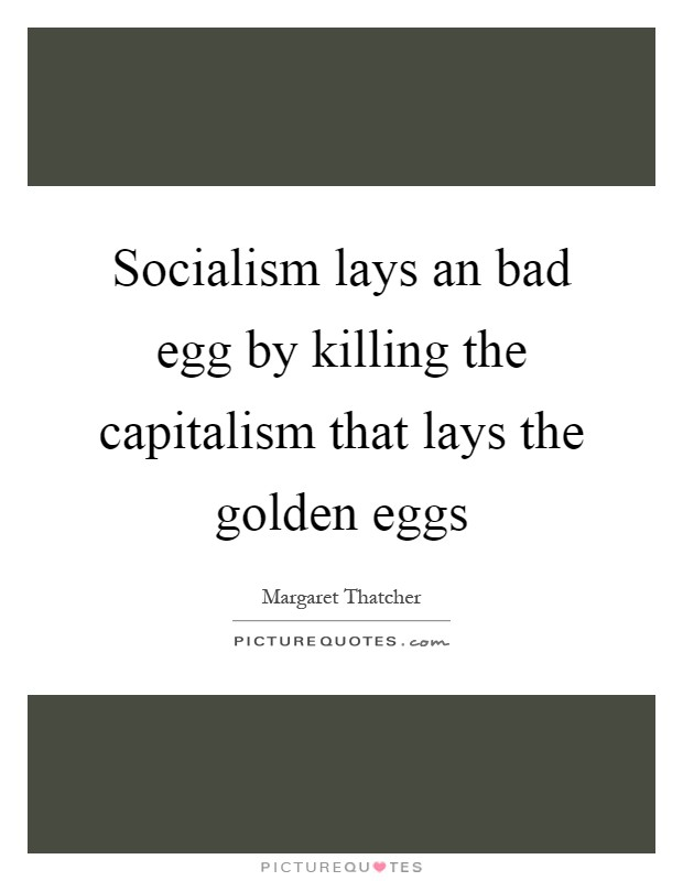 Socialism lays an bad egg by killing the capitalism that lays the golden eggs Picture Quote #1