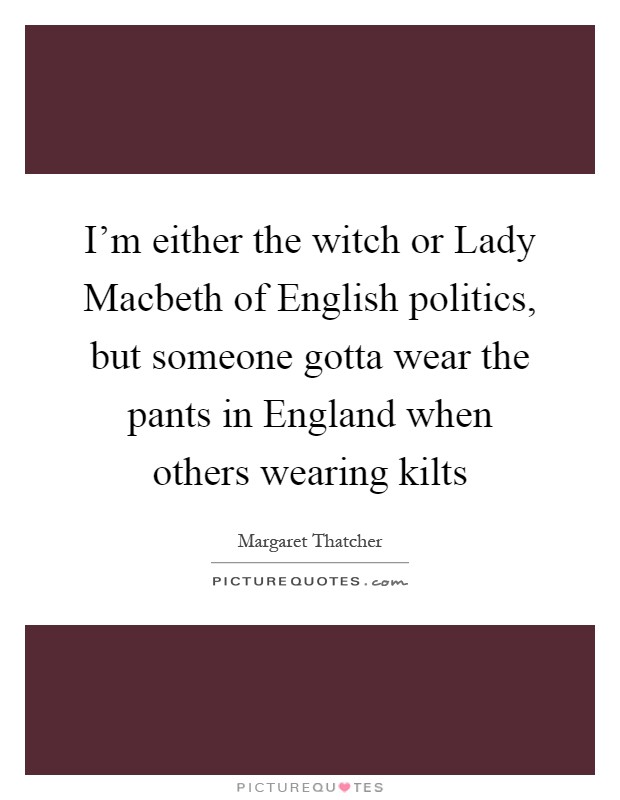 I'm either the witch or Lady Macbeth of English politics, but someone gotta wear the pants in England when others wearing kilts Picture Quote #1