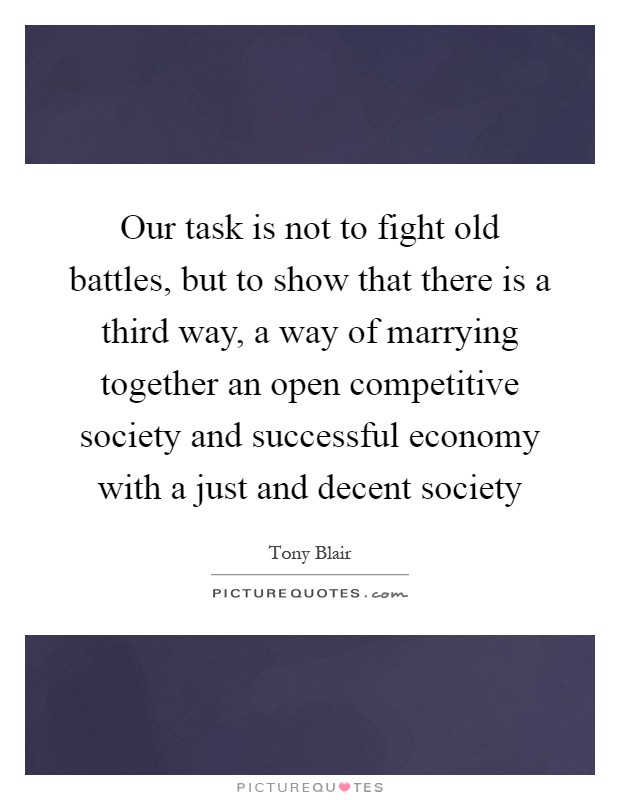 Our task is not to fight old battles, but to show that there is a third way, a way of marrying together an open competitive society and successful economy with a just and decent society Picture Quote #1