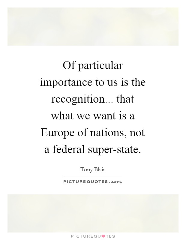 Of particular importance to us is the recognition... that what we want is a Europe of nations, not a federal super-state Picture Quote #1