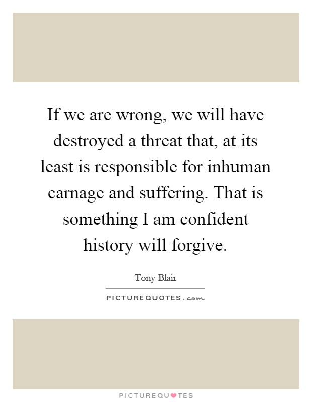 If we are wrong, we will have destroyed a threat that, at its least is responsible for inhuman carnage and suffering. That is something I am confident history will forgive Picture Quote #1