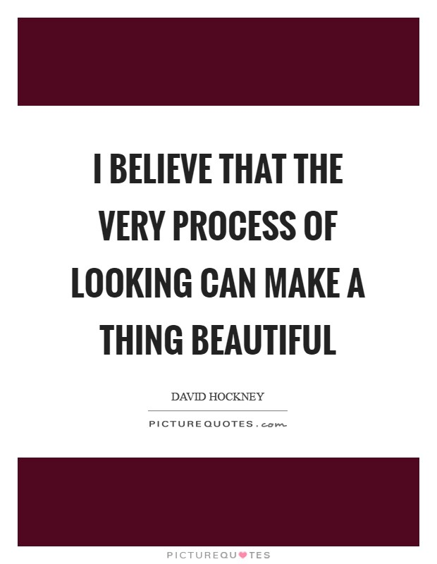 I believe that the very process of looking can make a thing beautiful Picture Quote #1