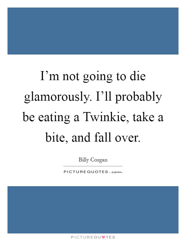 I'm not going to die glamorously. I'll probably be eating a Twinkie, take a bite, and fall over Picture Quote #1