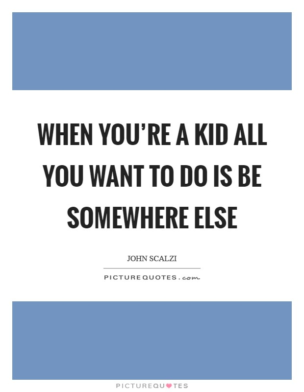 When you're a kid all you want to do is be somewhere else Picture Quote #1