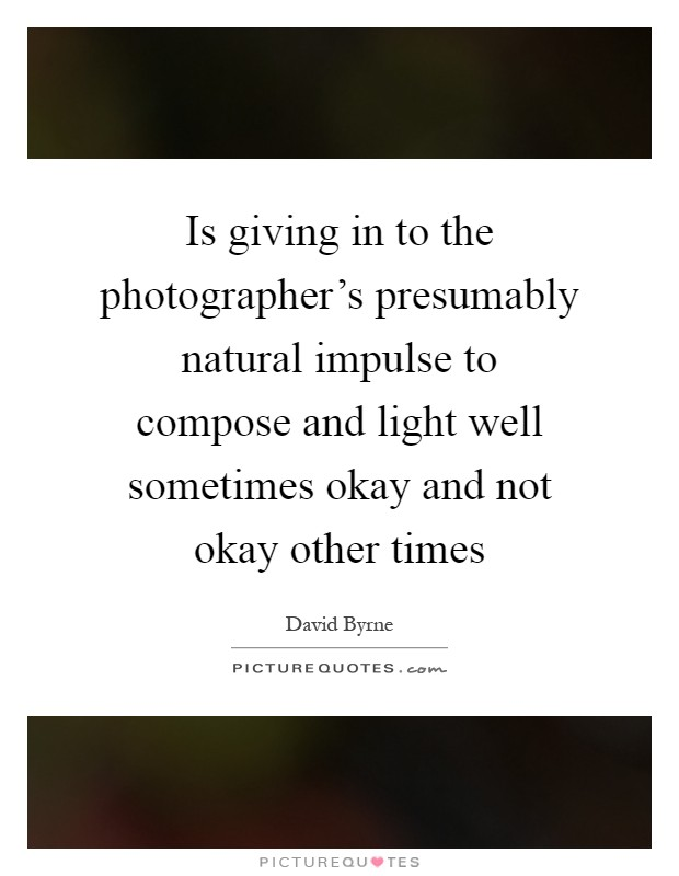 Is giving in to the photographer's presumably natural impulse to compose and light well sometimes okay and not okay other times Picture Quote #1