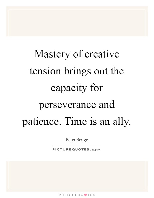 Mastery of creative tension brings out the capacity for perseverance and patience. Time is an ally Picture Quote #1