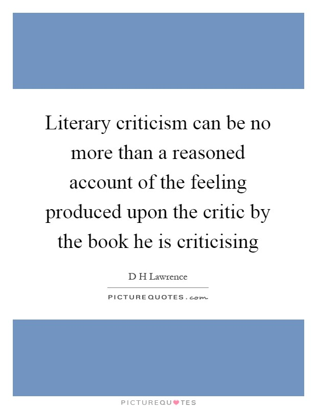 Literary criticism can be no more than a reasoned account of the feeling produced upon the critic by the book he is criticising Picture Quote #1