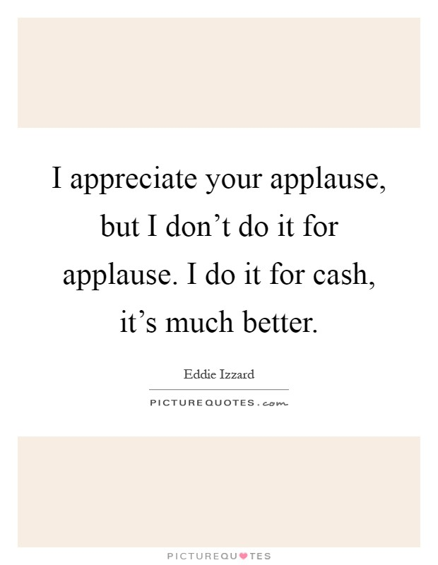I appreciate your applause, but I don't do it for applause. I do it for cash, it's much better Picture Quote #1