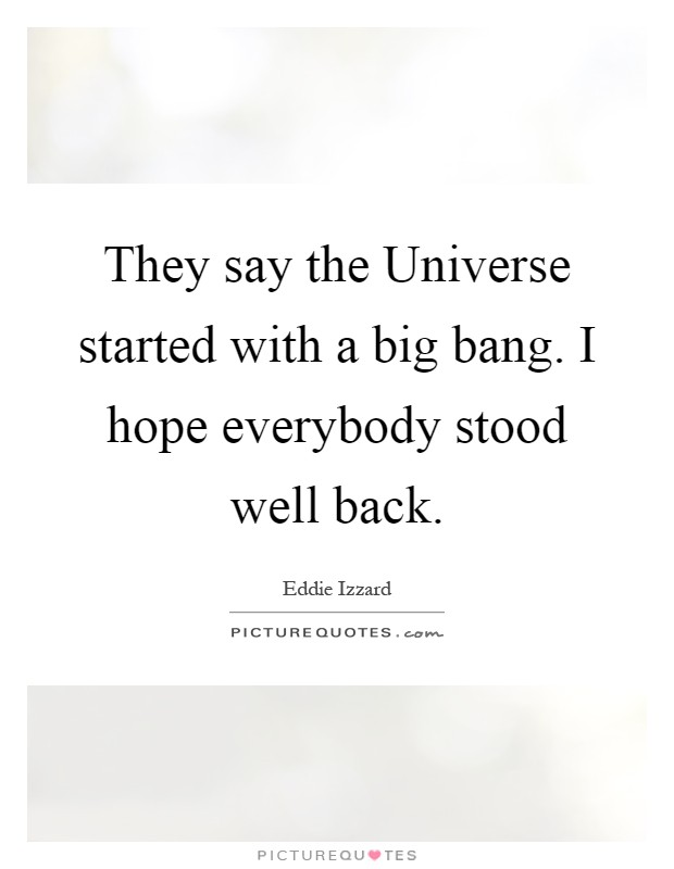 They say the Universe started with a big bang. I hope everybody stood well back Picture Quote #1