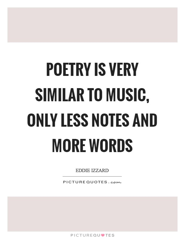 Poetry is very similar to music, only less notes and more words Picture Quote #1