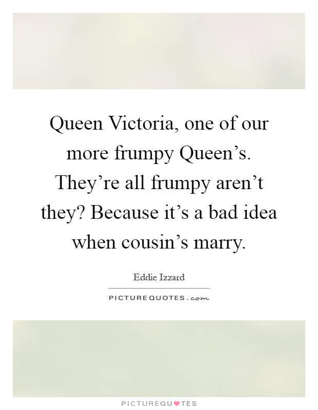 Queen Victoria, one of our more frumpy Queen's. They're all frumpy aren't they? Because it's a bad idea when cousin's marry Picture Quote #1