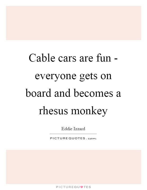 Cable cars are fun - everyone gets on board and becomes a rhesus monkey Picture Quote #1