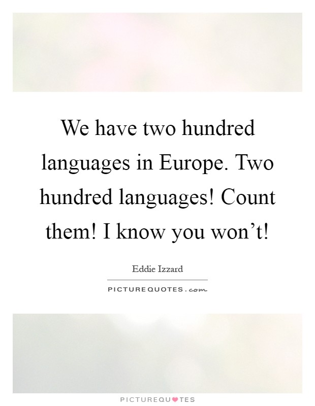 We have two hundred languages in Europe. Two hundred languages! Count them! I know you won't! Picture Quote #1