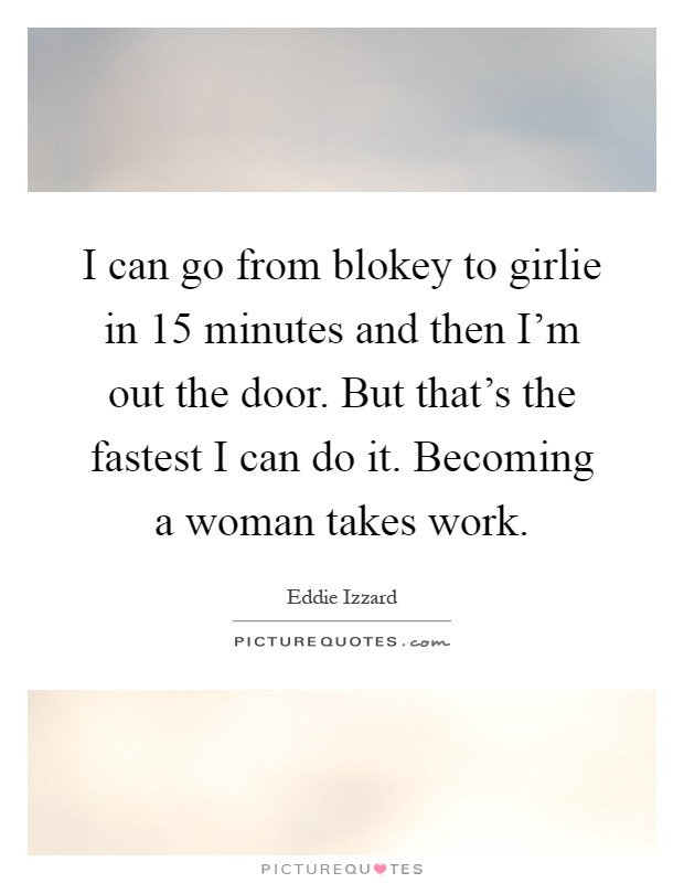 I can go from blokey to girlie in 15 minutes and then I'm out the door. But that's the fastest I can do it. Becoming a woman takes work Picture Quote #1