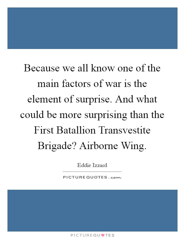 Because we all know one of the main factors of war is the element of surprise. And what could be more surprising than the First Batallion Transvestite Brigade? Airborne Wing Picture Quote #1