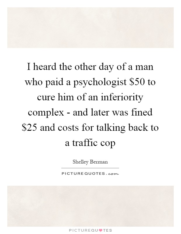 I heard the other day of a man who paid a psychologist $50 to cure him of an inferiority complex - and later was fined $25 and costs for talking back to a traffic cop Picture Quote #1