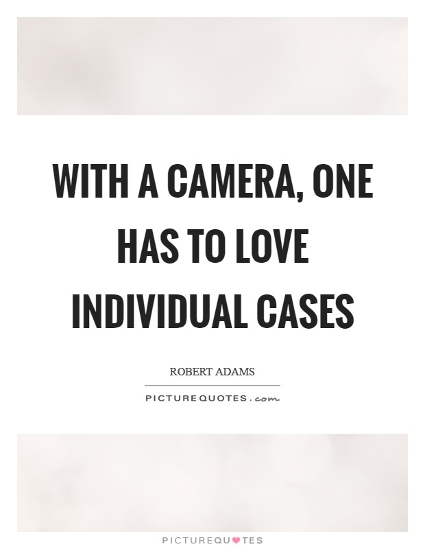 With a camera, one has to love individual cases Picture Quote #1