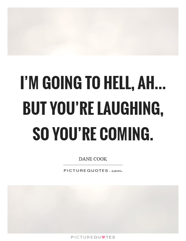 I'm going to hell, ah... but you're laughing, so you're coming Picture Quote #1