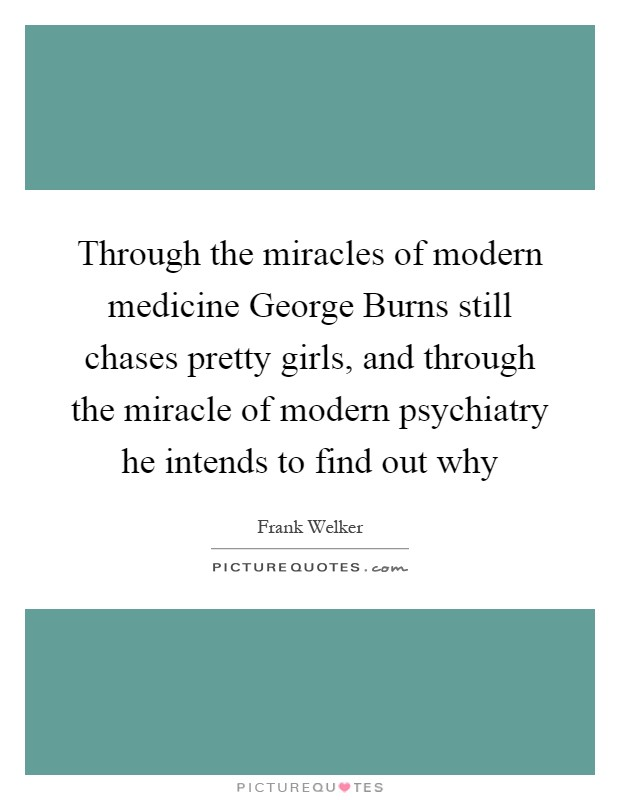 Through the miracles of modern medicine George Burns still chases pretty girls, and through the miracle of modern psychiatry he intends to find out why Picture Quote #1