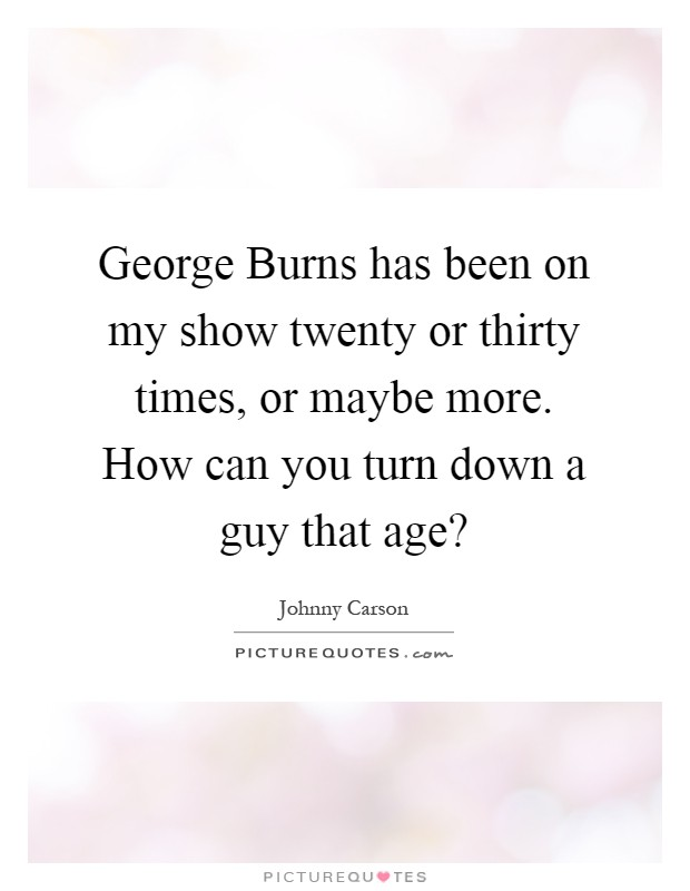 George Burns has been on my show twenty or thirty times, or maybe more. How can you turn down a guy that age? Picture Quote #1