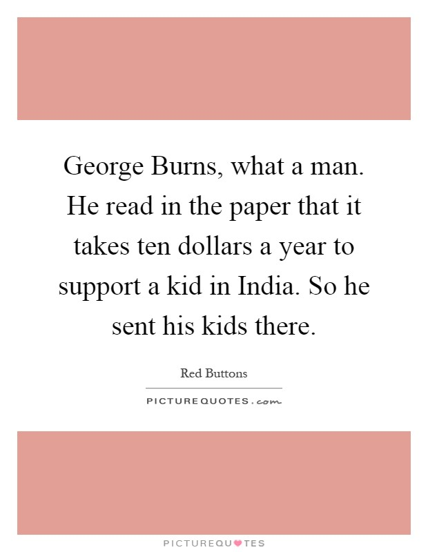 George Burns, what a man. He read in the paper that it takes ten dollars a year to support a kid in India. So he sent his kids there Picture Quote #1