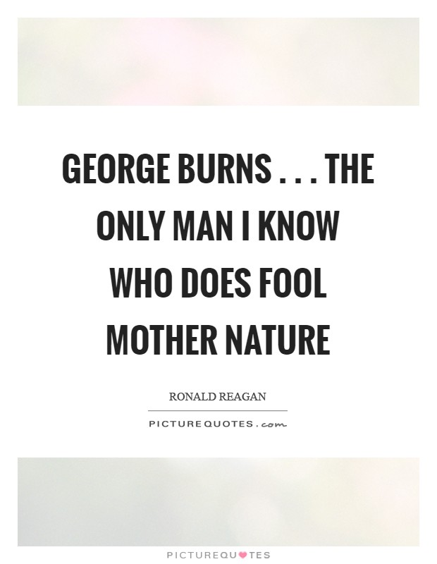 George Burns . . . the only man I know who does fool Mother Nature Picture Quote #1