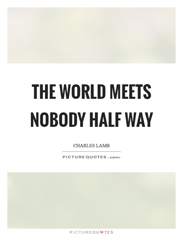 The world meets nobody half way Picture Quote #1