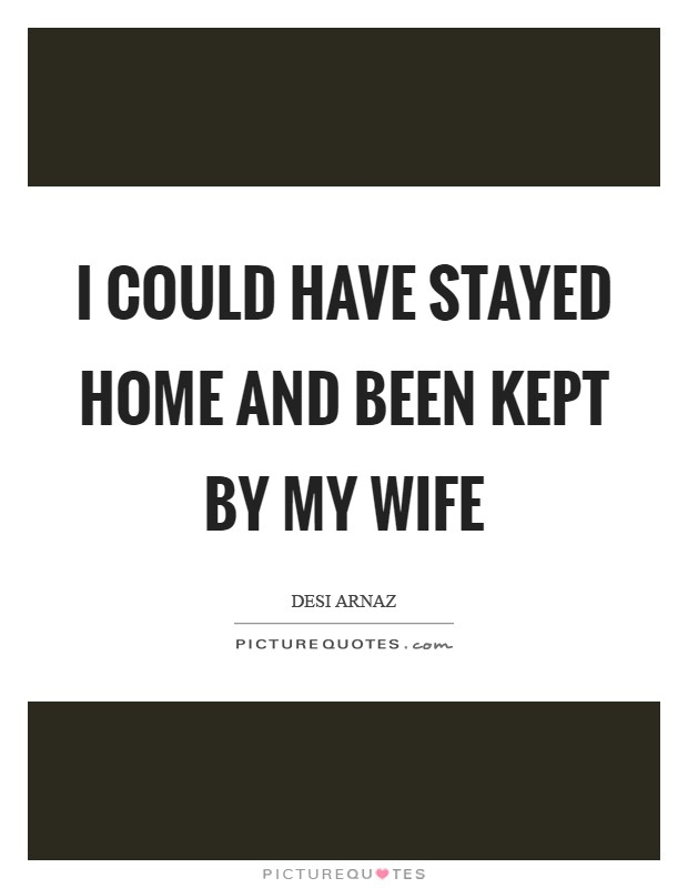 I could have stayed home and been kept by my wife Picture Quote #1