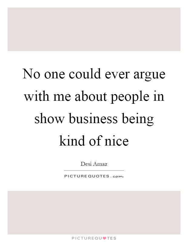 No one could ever argue with me about people in show business being kind of nice Picture Quote #1