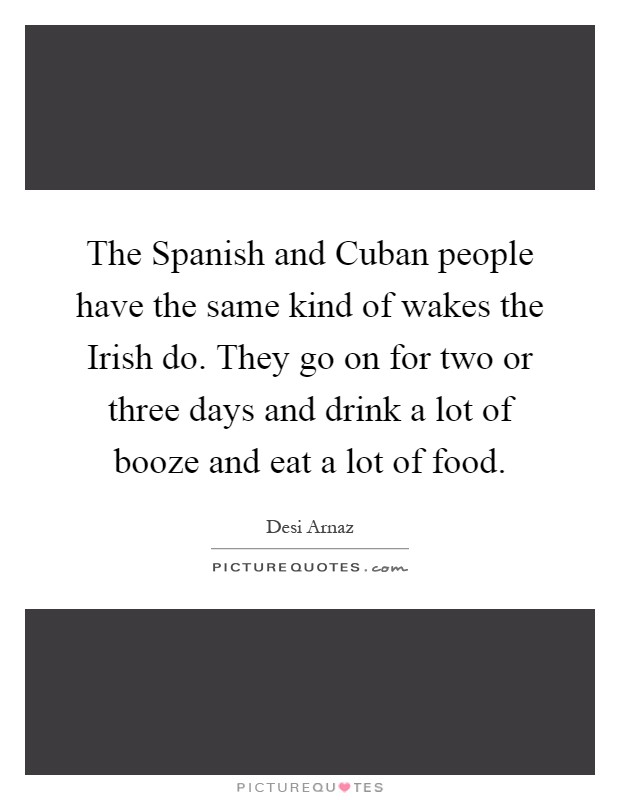 The Spanish and Cuban people have the same kind of wakes the Irish do. They go on for two or three days and drink a lot of booze and eat a lot of food Picture Quote #1