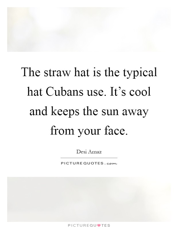 The straw hat is the typical hat Cubans use. It's cool and keeps the sun away from your face Picture Quote #1