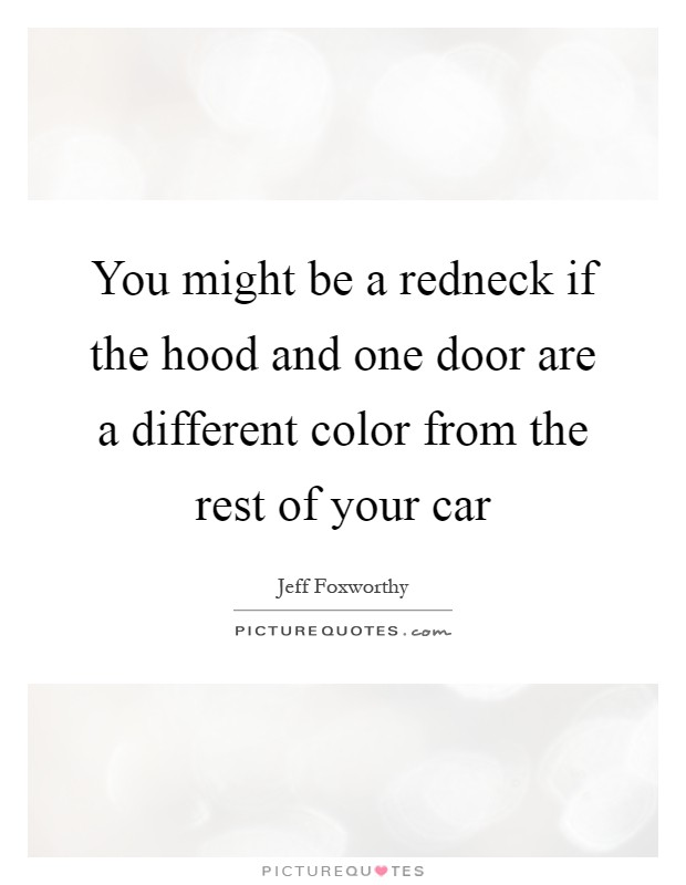 You might be a redneck if the hood and one door are a different color from the rest of your car Picture Quote #1