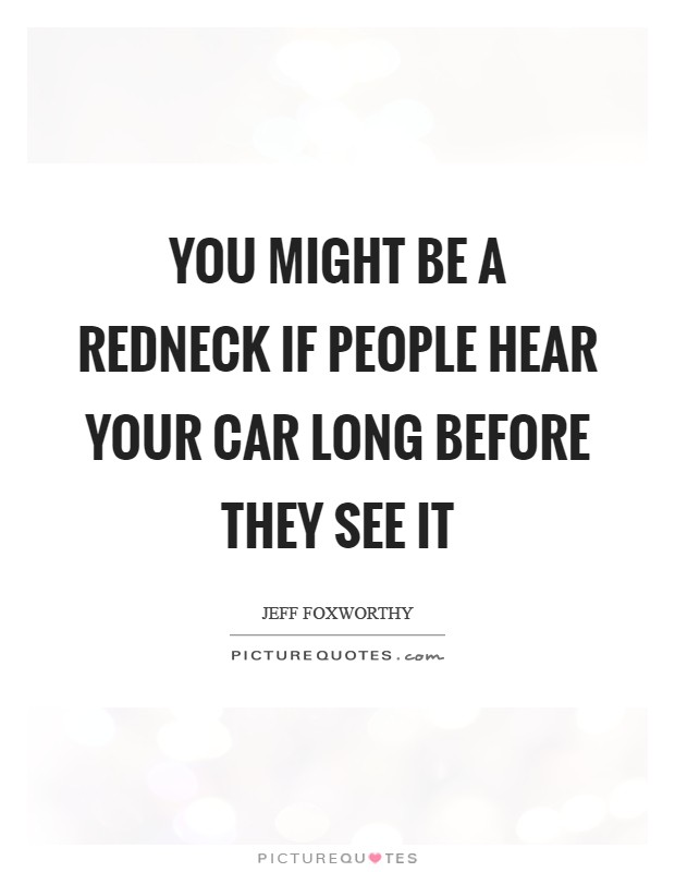 You might be a redneck if people hear your car long before they see it Picture Quote #1