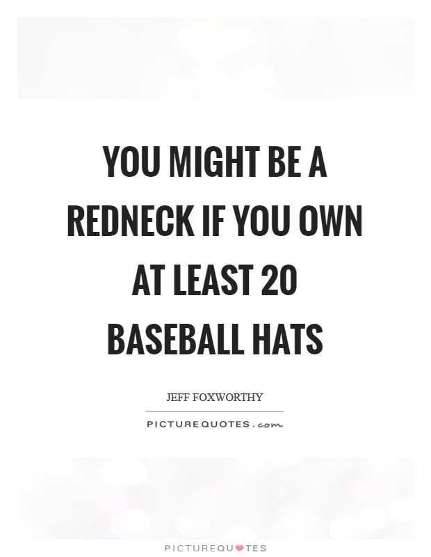You might be a redneck if you own at least 20 baseball hats Picture Quote #1