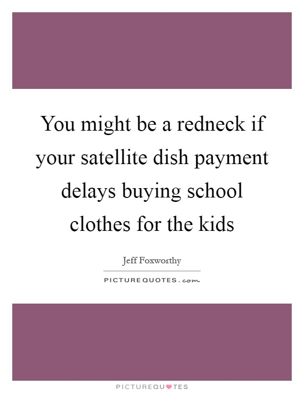 You might be a redneck if your satellite dish payment delays buying school clothes for the kids Picture Quote #1