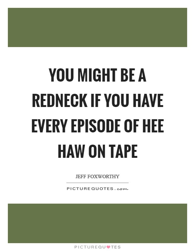 You might be a redneck if you have every episode of Hee Haw on tape Picture Quote #1