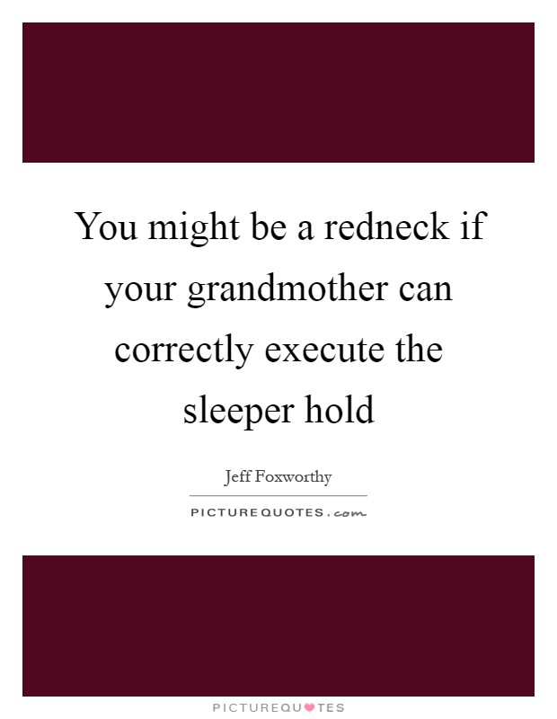 You might be a redneck if your grandmother can correctly execute the sleeper hold Picture Quote #1