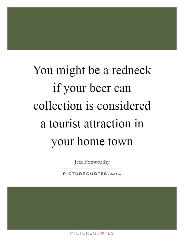 You might be a redneck if your beer can collection is considered a tourist attraction in your home town Picture Quote #1