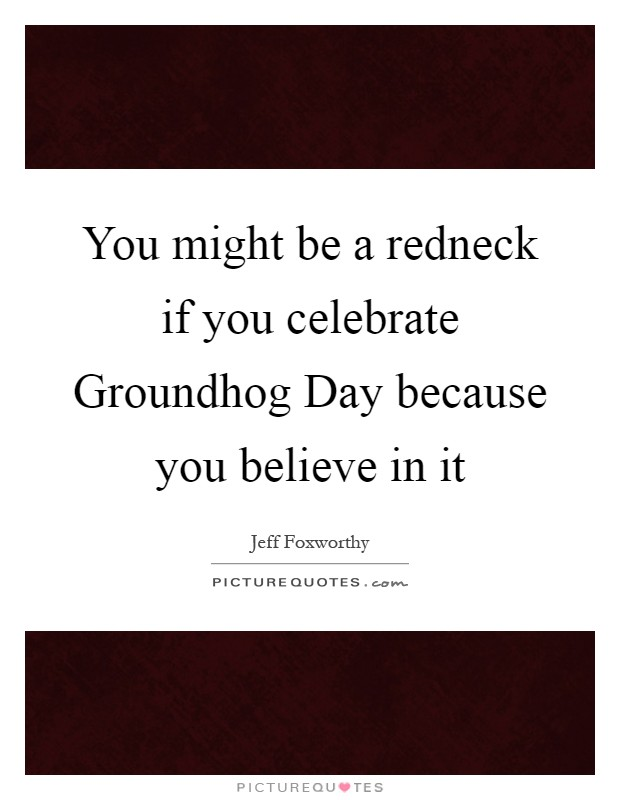 You might be a redneck if you celebrate Groundhog Day because you believe in it Picture Quote #1