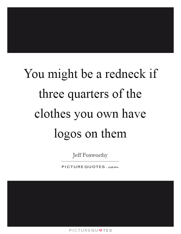 You might be a redneck if three quarters of the clothes you own have logos on them Picture Quote #1