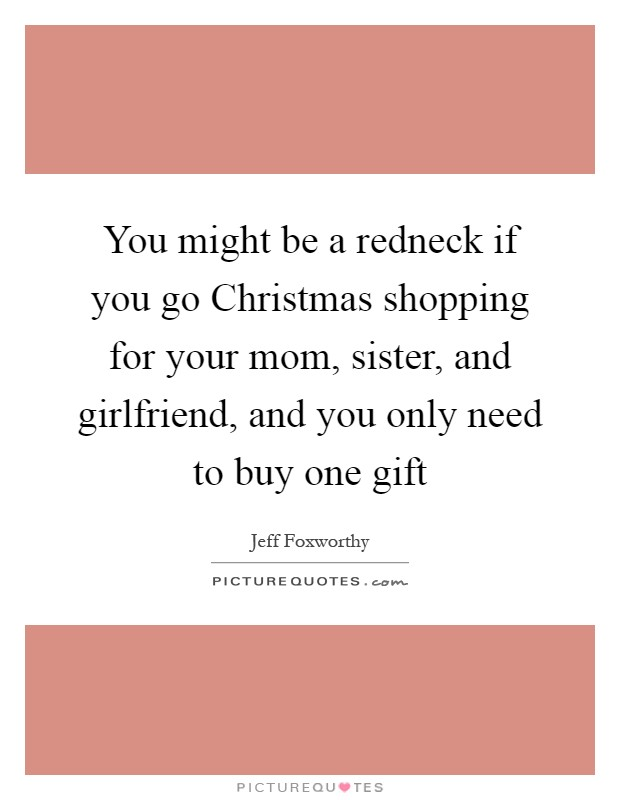 You might be a redneck if you go Christmas shopping for your mom, sister, and girlfriend, and you only need to buy one gift Picture Quote #1