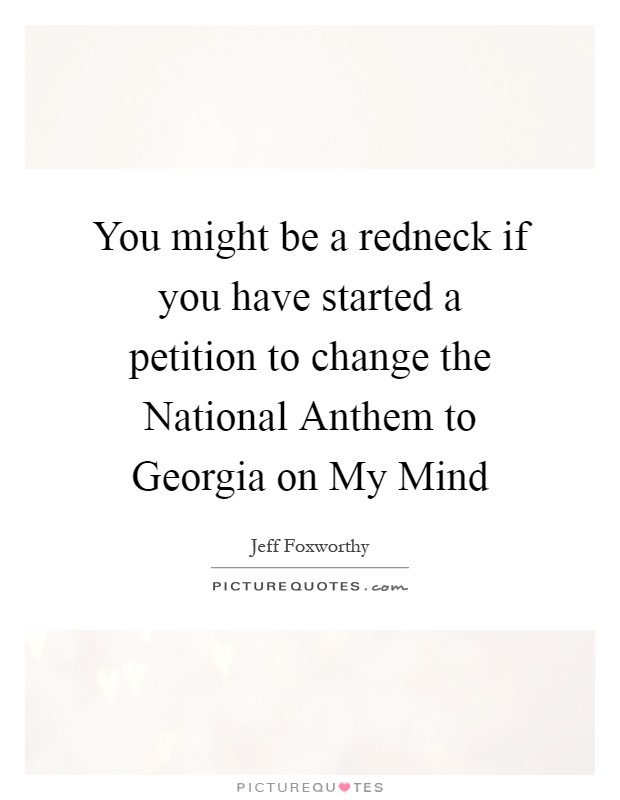 You might be a redneck if you have started a petition to change the National Anthem to Georgia on My Mind Picture Quote #1